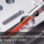 ตกแต่งชิ้นงาน และการลบครีบอย่างมืออาชีพด้วยเทคโนโลยี Ceramic Fiber Stone จาก XEBEC