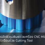 ลดขั้นตอนการขัดผิวแม่พิมพ์ด้วยเครื่อง CNC MILLING หลังกระบวนการตัดเฉือนด้วย Cutting Tool