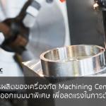 ลดต้นทุนการผลิตของเครื่องกัด Machining Center ขนาดเล็ก  ด้วยเม็ดมีดที่ออกแบบมาพิเศษ เพื่อลดแรงในการตัดเฉือนโลหะ