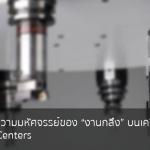 "TA-Center ความมหัศจรรย์ของ ""งานกลึง"" บนเครื่อง CNC Machining Centers"