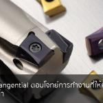 เม็ดมีดแบบ Tangential ตอบโจทย์การทำงานที่ให้ความแข็งแรงและคุ้มค่า