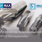 Series : FIL จาก IG UTENSILI ที่มาพร้อมความสามารถในการทำงาน 3 process ได้ด้วยทูลดอกเดียว